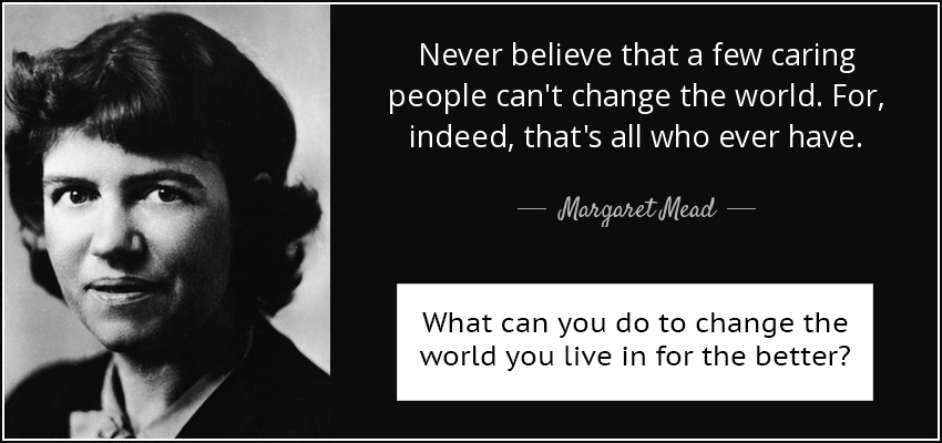quote-never-believe-that-a-few-caring-people-can-t-change-the-world-for-indeed-that-s-all-margaret-mead-19-60-04 copy